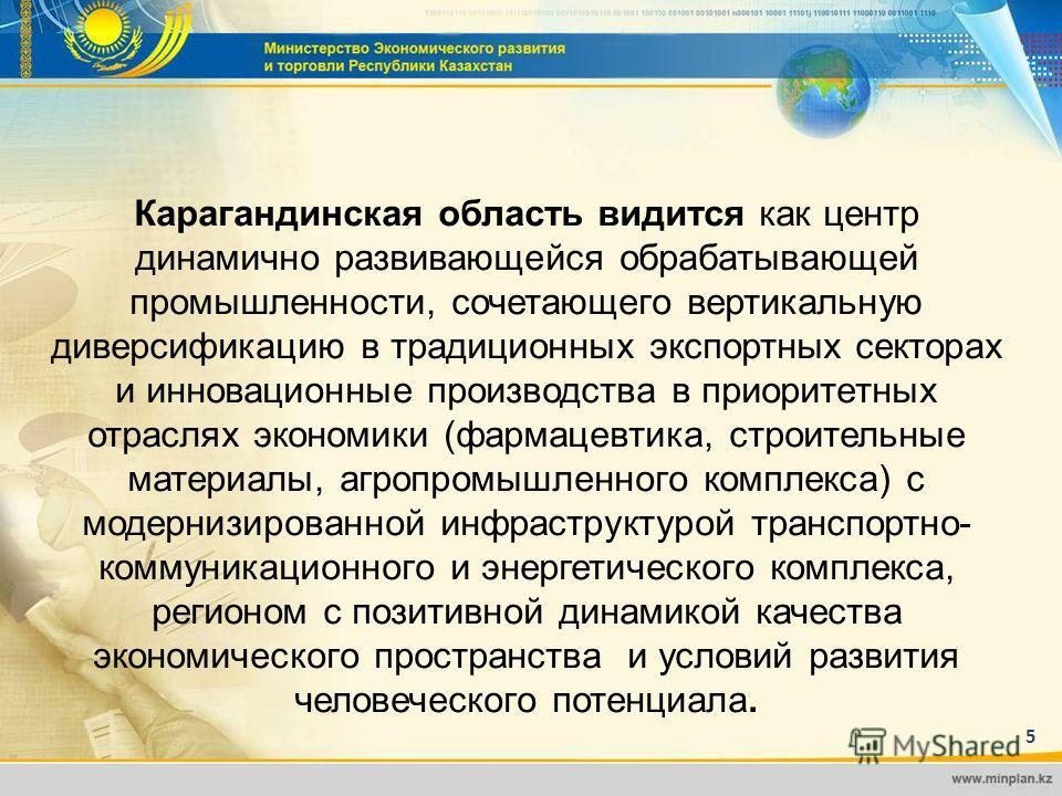 5 Карагандинская область видится как центр динамично развивающейся обрабатывающей промышленности, сочетающего вертикальную диверсификацию в традиционных экспортных секторах и инновационные производства в приоритетных отраслях экономики (фармацевтика,