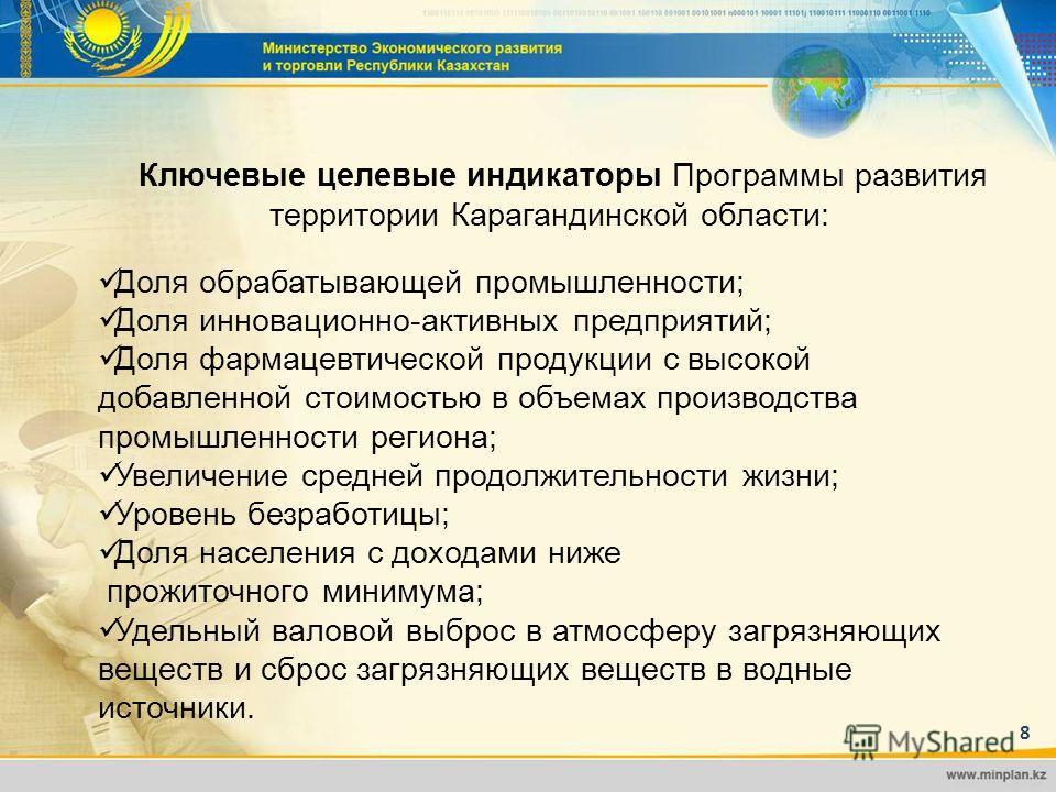 8 8 Ключевые целевые индикаторы Программы развития территории Карагандинской области: Доля обрабатывающей промышленности; Доля инновационно-активных предприятий; Доля фармацевтической продукции с высокой добавленной стоимостью в объемах производства