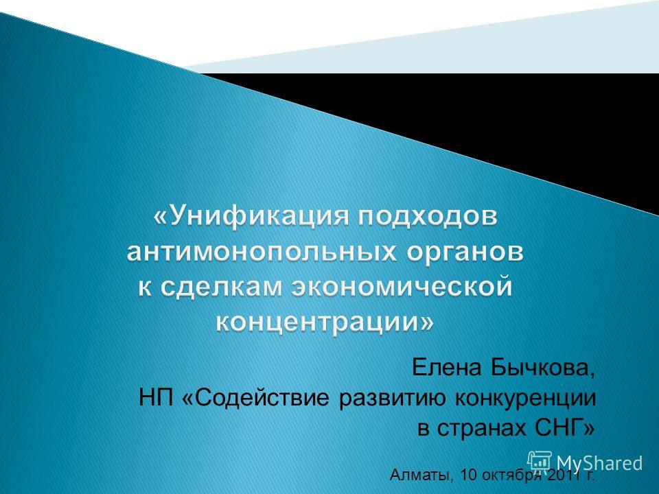 Елена Бычкова, НП «Содействие развитию конкуренции в странах СНГ» Алматы, 10 октября 2011 г.