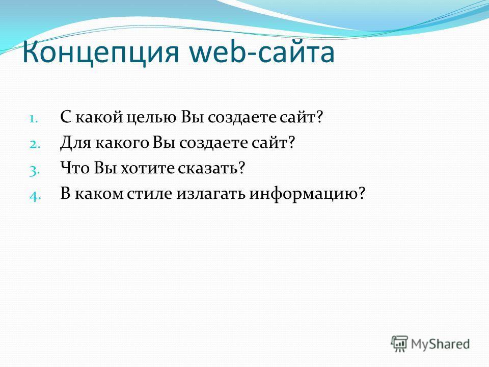 Концепция web-сайта 1. С какой целью Вы создаете сайт? 2. Для какого Вы создаете сайт? 3. Что Вы хотите сказать? 4. В каком стиле излагать информацию?