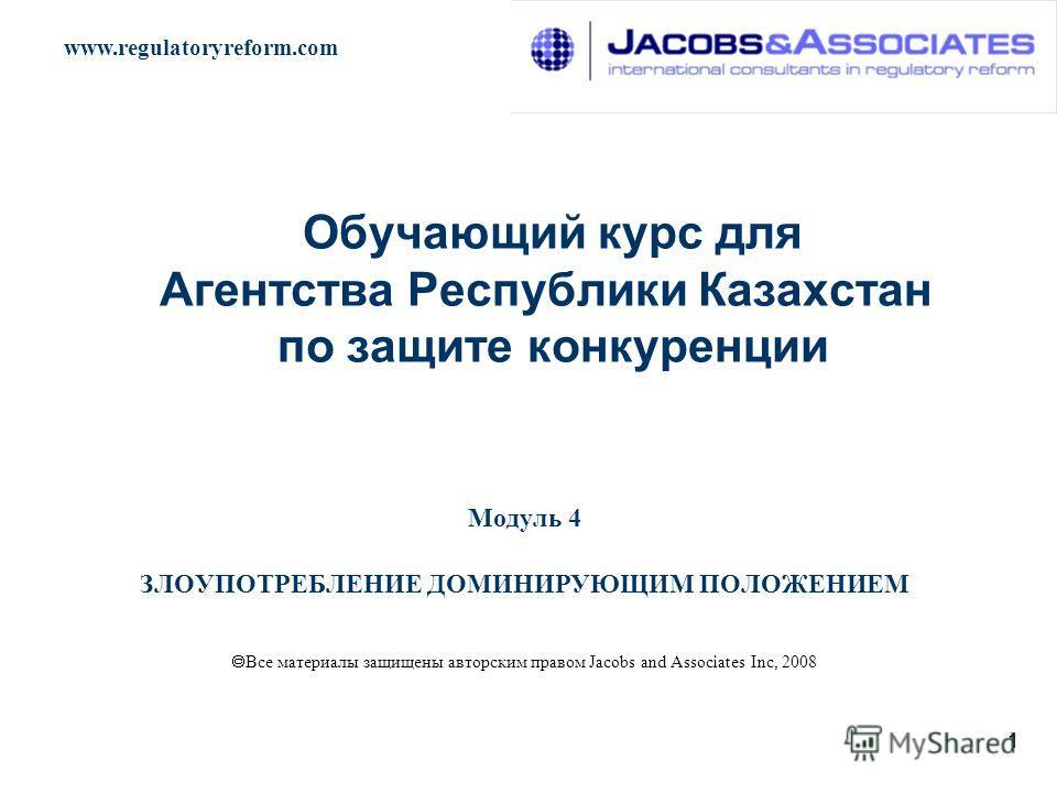 www.regulatoryreform.com 1 Обучающий курс для Агентства Республики Казахстан по защите конкуренции Модуль 4 ЗЛОУПОТРЕБЛЕНИЕ ДОМИНИРУЮЩИМ ПОЛОЖЕНИЕМ Все материалы защищены авторским правом Jacobs and Associates Inc, 2008