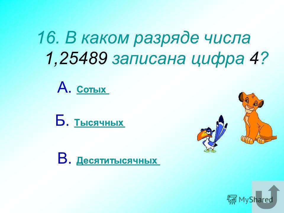 16. В каком разряде числа 1,25489 записана цифра 4? А. Сотых Сотых В. Десятитысячных Десятитысячных Б. Тысячных Тысячных