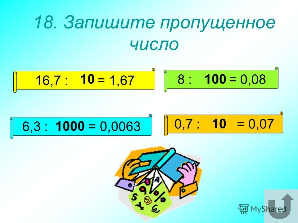 18. Запишите пропущенное число 16,7 : = 1,67 8 : = 0,08 6,3 : = 0,0063 0,7 : = 0,07 10100 1000 10