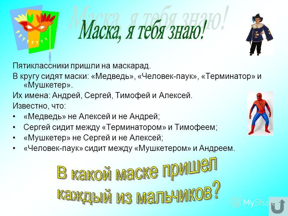 Пятиклассники пришли на маскарад. В кругу сидят маски: «Медведь», «Человек-паук», «Терминатор» и «Мушкетер». Их имена: Андрей, Сергей, Тимофей и Алексей. Известно, что: «Медведь» не Алексей и не Андрей; Сергей сидит между «Терминатором» и Тимофеем; «