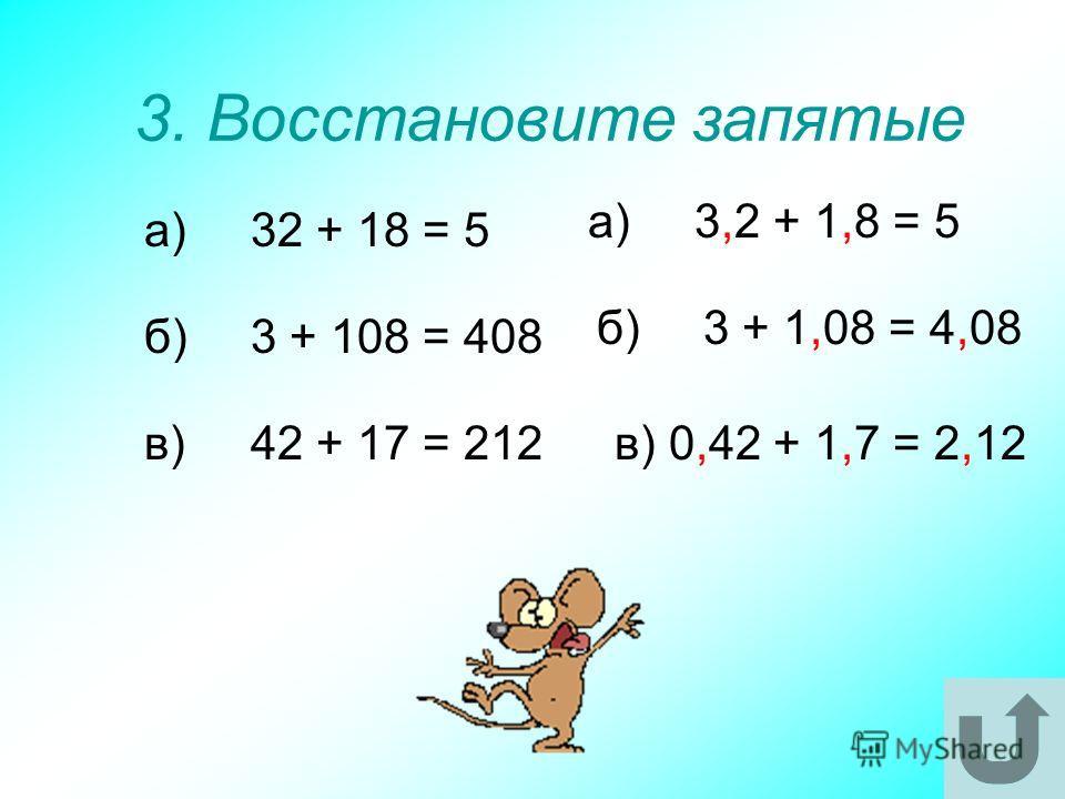 3. Восстановите запятые а)32 + 18 = 5 б)3 + 108 = 408 в)42 + 17 = 212 а)3,2 + 1,8 = 5 б)3 + 1,08 = 4,08 в) 0,42 + 1,7 = 2,12
