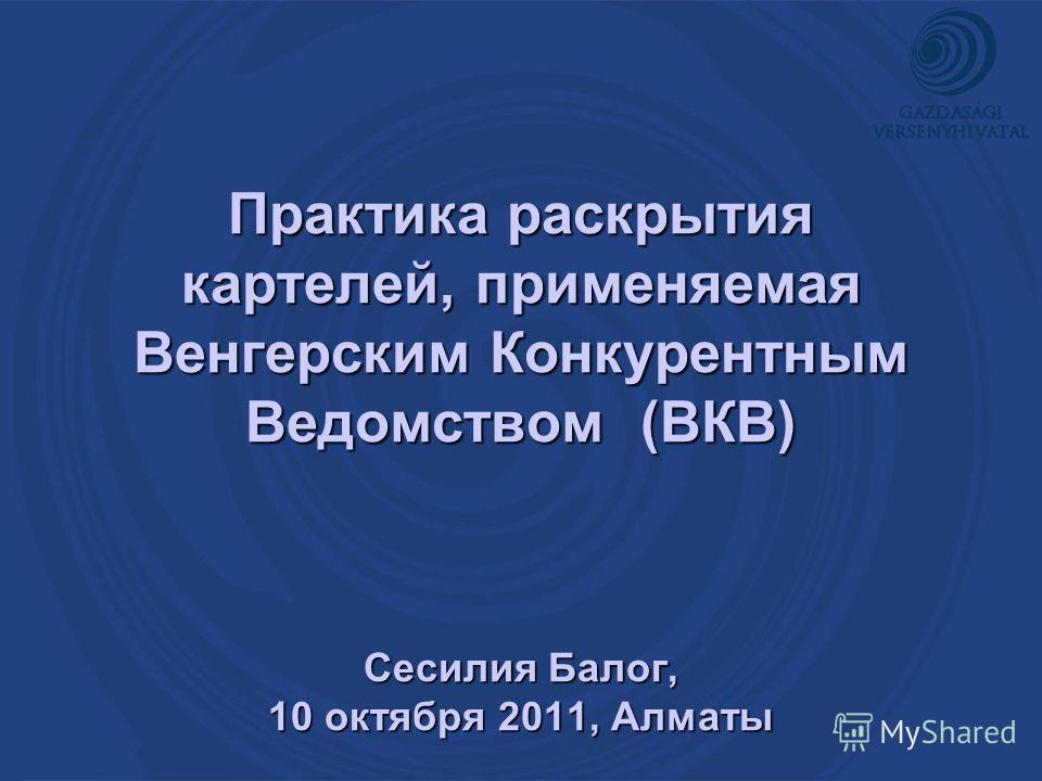 Практика раскрытия картелей, применяемая Венгерским Конкурентным Ведомством (ВКВ) Сесилия Балог, 10 октября 2011, Aлматы