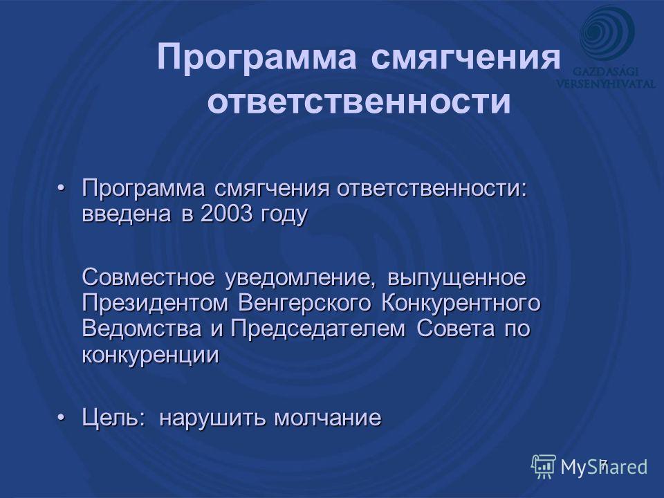 7 Программа смягчения ответственности: введена в 2003 годуПрограмма смягчения ответственности: введена в 2003 году Совместное уведомление, выпущенное Президентом Венгерского Конкурентного Ведомства и Председателем Совета по конкуренции Цель: нарушить