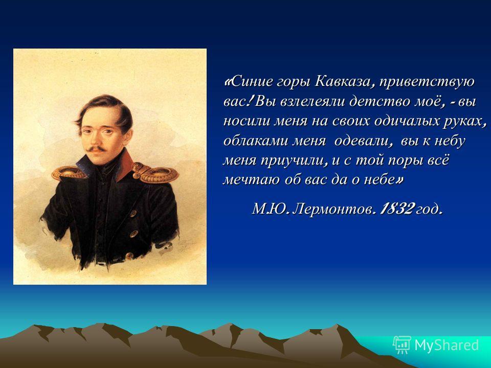 «Синие горы Кавказа, приветствую вас! Вы взлелеяли детство моё, - вы носили меня на своих одичалых руках, облаками меня одевали, вы к небу меня приучили, и с той поры всё мечтаю об вас да о небе» М.Ю. Лермонтов. 1832 год.