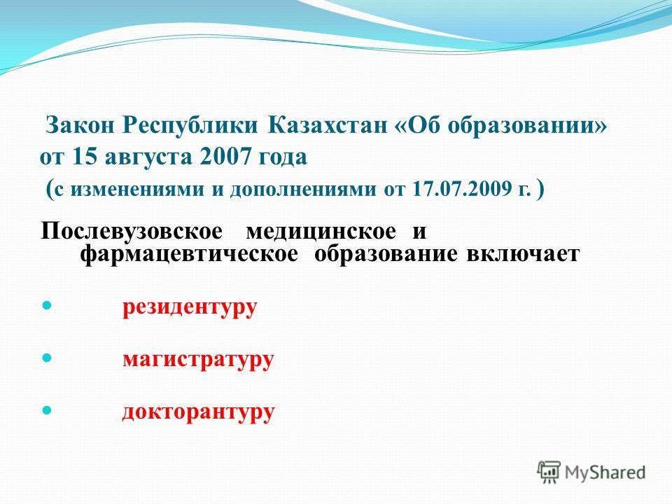 Закон Республики Казахстан «Об образовании» от 15 августа 2007 года ( с изменениями и дополнениями от 17.07.2009 г. ) Послевузовское медицинское и фармацевтическое образование включает резидентуру магистратуру докторантуру