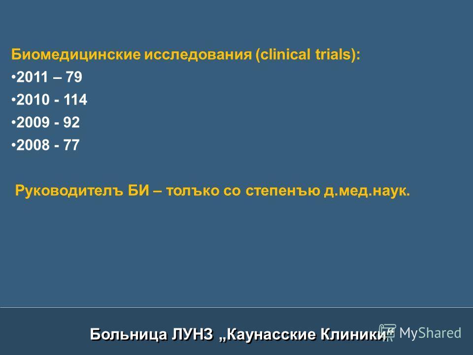 Биомедицинские исследования (clinical trials): 2011 – 79 2010 - 114 2009 - 92 2008 - 77 Руководителъ БИ – толъко со степенъю д.мед.наук.