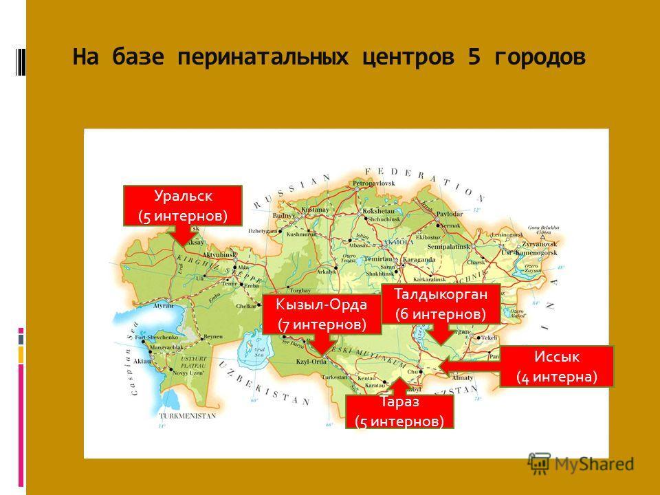 На базе перинатальных центров 5 городов Уральск (5 интернов) Талдыкорган (6 интернов) Кызыл-Орда (7 интернов) Тараз (5 интернов) Иссык (4 интерна)