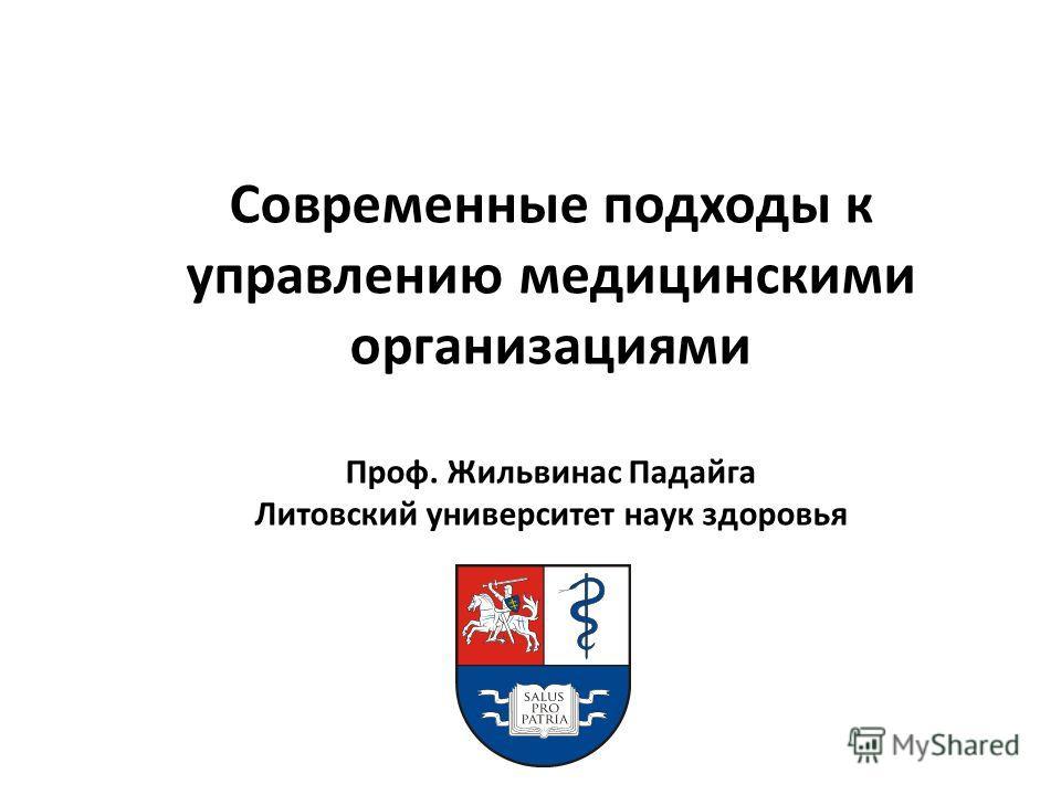 Современные подходы к управлению медицинскими организациями Проф. Жильвинас Падайга Литовский университет наук здоровья