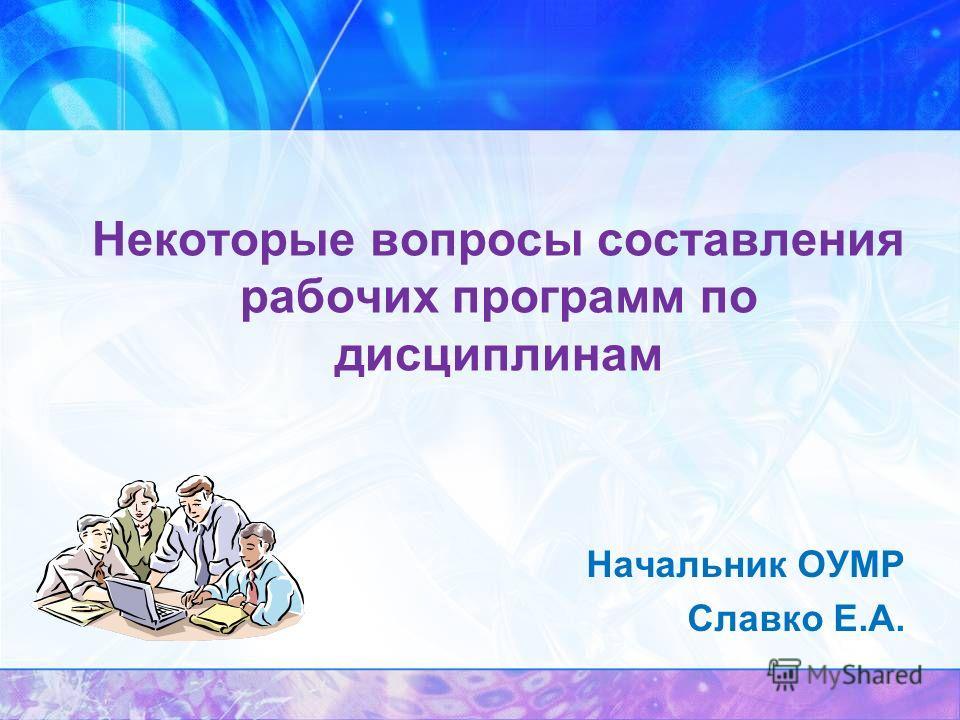 Некоторые вопросы составления рабочих программ по дисциплинам Начальник ОУМР Славко Е.А.