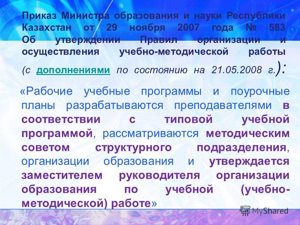 Приказ Министра образования и науки Республики Казахстан от 29 ноября 2007 года 583 Об утверждении Правил организации и осуществления учебно-методической работы (с дополнениями по состоянию на 21.05.2008 г. ):дополнениями «Рабочие учебные программы и