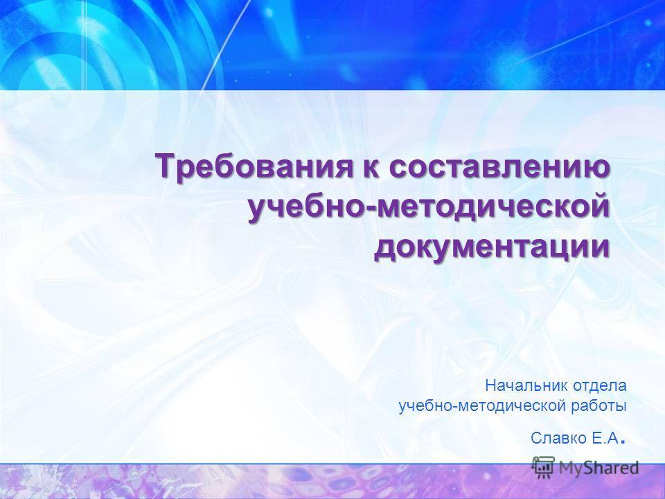 Требования к составлению учебно-методической документации Начальник отдела учебно-методической работы Славко Е.А.