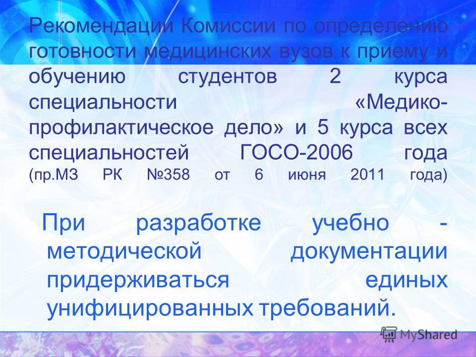 Рекомендации Комиссии по определению готовности медицинских вузов к приему и обучению студентов 2 курса специальности «Медико- профилактическое дело» и 5 курса всех специальностей ГОСО-2006 года (пр.МЗ РК 358 от 6 июня 2011 года) При разработке учебн