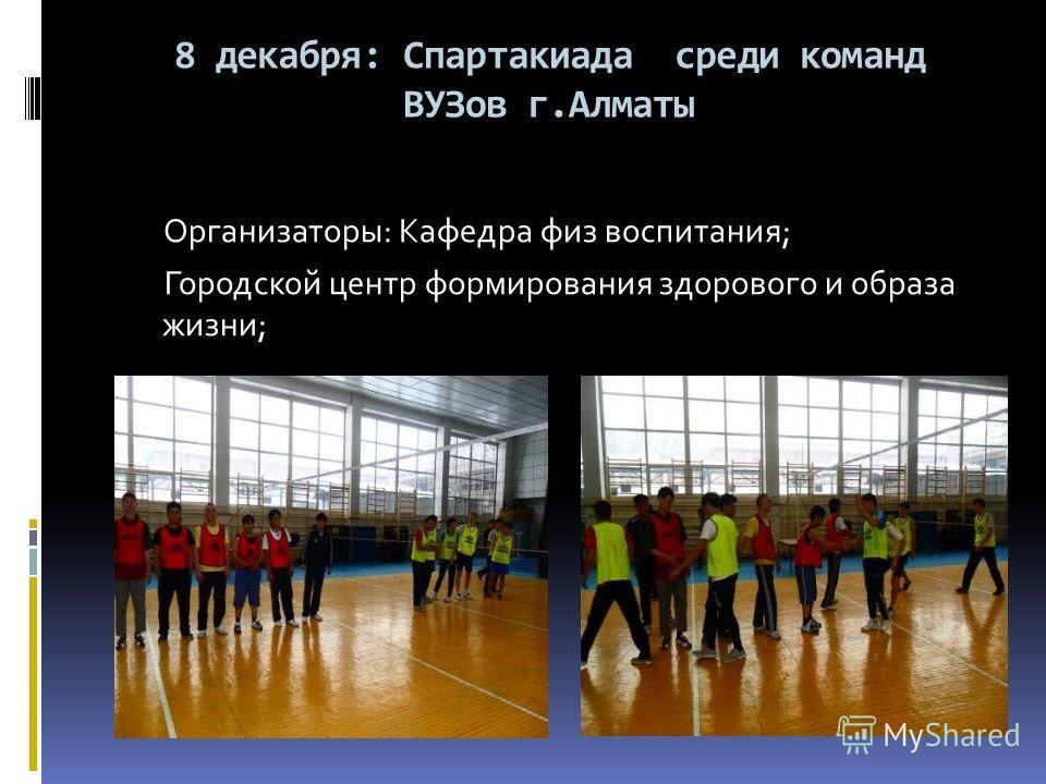 8 декабря: Спартакиада среди команд ВУЗов г.Алматы Организаторы: Кафедра физ воспитания; Городской центр формирования здорового и образа жизни;