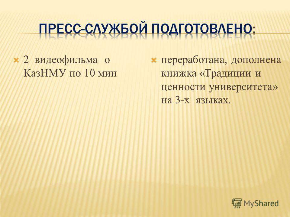 2 видеофильма о КазНМУ по 10 мин переработана, дополнена книжка «Традиции и ценности университета» на 3-х языках.