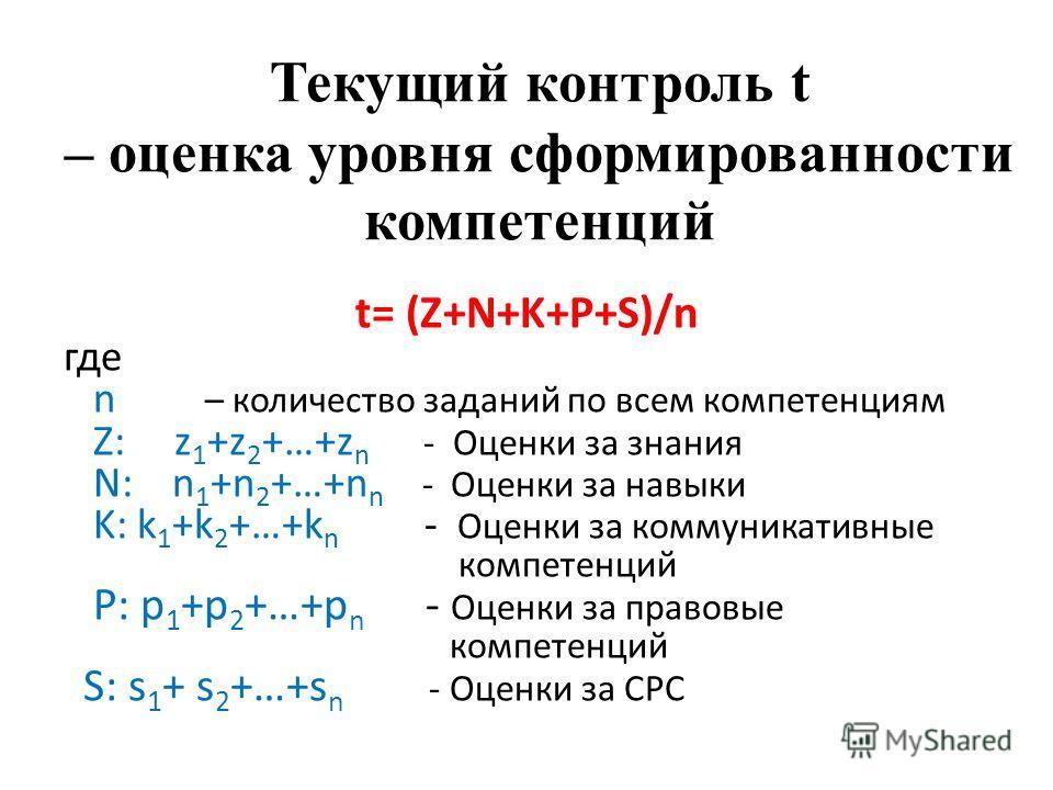Текущий контроль t – оценка уровня сформированности компетенций t= (Z+N+K+P+S)/n где n – количество заданий по всем компетенциям Z: z 1 +z 2 +…+z n - Оценки за знания N: n 1 +n 2 +…+n n - Оценки за навыки K: k 1 +k 2 +…+k n - Оценки за коммуникативны