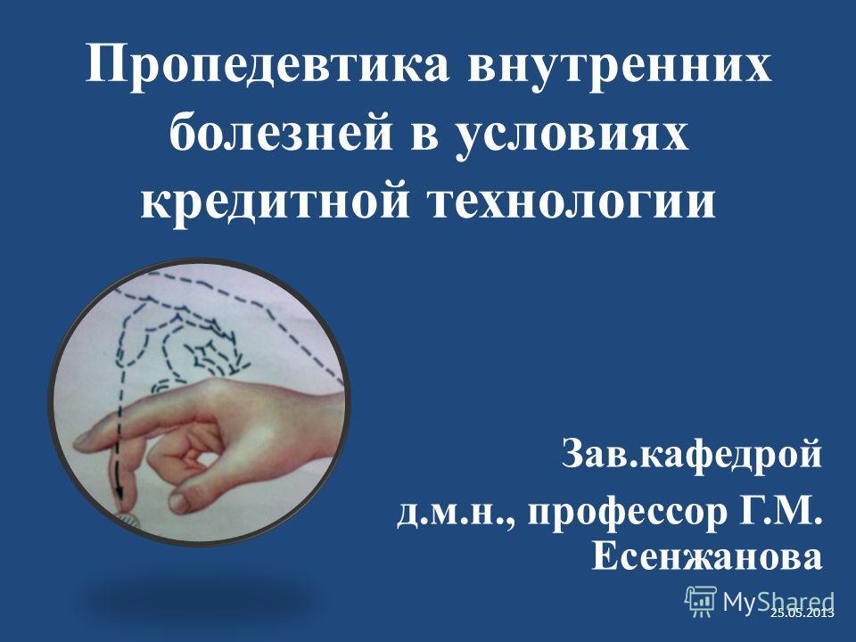 Пропедевтика внутренних болезней в условиях кредитной технологии Зав.кафедрой д.м.н., профессор Г.М. Есенжанова 25.05.2013