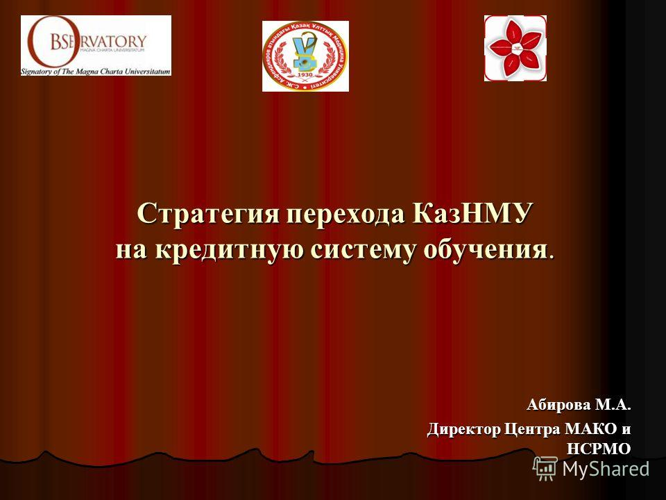 Стратегия перехода КазНМУ на кредитную систему обучения. Абирова М.А. Директор Центра МАКО и НСРМО