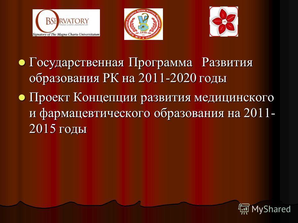 Государственная Программа Развития образования РК на 2011-2020 годы Государственная Программа Развития образования РК на 2011-2020 годы Проект Концепции развития медицинского и фармацевтического образования на 2011- 2015 годы Проект Концепции развити