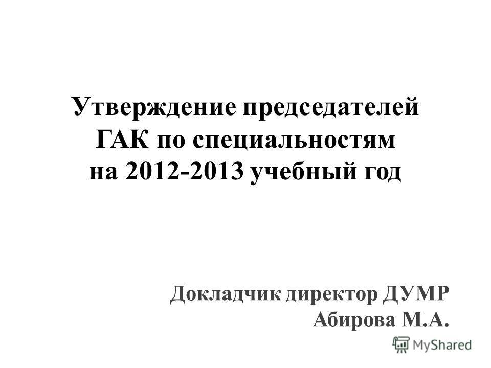 Утверждение председателей ГАК по специальностям на 2012-2013 учебный год Докладчик директор ДУМР Абирова М.А.