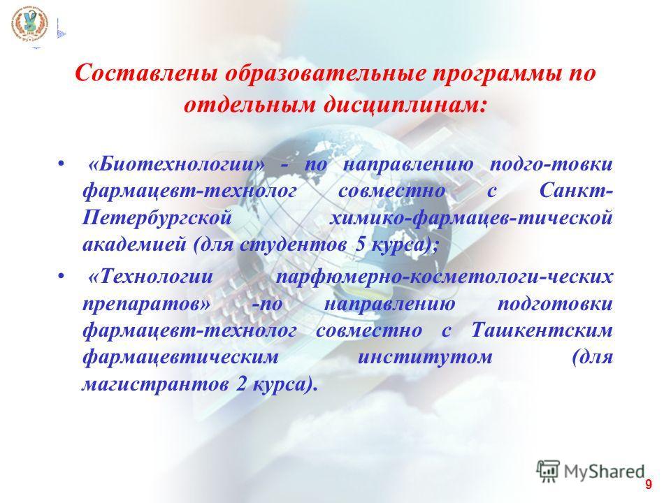 Составлены образовательные программы по отдельным дисциплинам: «Биотехнологии» - по направлению подго-товки фармацевт-технолог совместно с Санкт- Петербургской химико-фармацев-тической академией (для студентов 5 куpса); «Технологии парфюмерно-космето