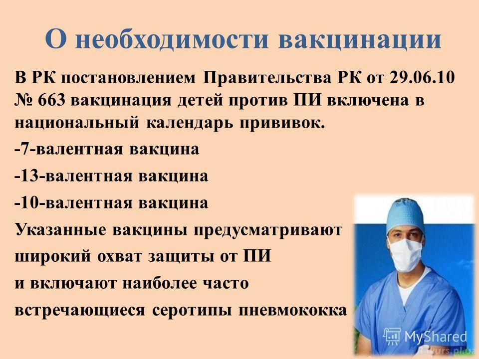 О необходимости вакцинации В РК постановлением Правительства РК от 29.06.10 663 вакцинация детей против ПИ включена в национальный календарь прививок. -7-валентная вакцина -13-валентная вакцина -10-валентная вакцина Указанные вакцины предусматривают