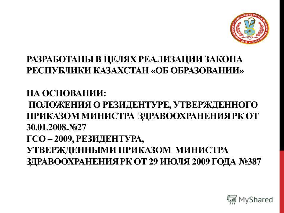 РАЗРАБОТАНЫ В ЦЕЛЯХ РЕАЛИЗАЦИИ ЗАКОНА РЕСПУБЛИКИ КАЗАХСТАН «ОБ ОБРАЗОВАНИИ» НА ОСНОВАНИИ: ПОЛОЖЕНИЯ О РЕЗИДЕНТУРЕ, УТВЕРЖДЕННОГО ПРИКАЗОМ МИНИСТРА ЗДРАВООХРАНЕНИЯ РК ОТ 30.01.2008.27 ГСО – 2009, РЕЗИДЕНТУРА, УТВЕРЖДЕННЫМИ ПРИКАЗОМ МИНИСТРА ЗДРАВООХРА