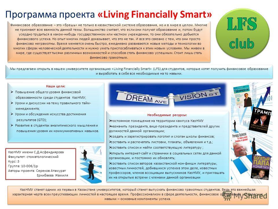 Программа проекта «Living Financially Smart» Финансовое образование – это «брешь» не только в казахстанской системе образования, но и в мире в целом. Многие не признают всю важность данной темы. Большинство считает, что если они получат образование и