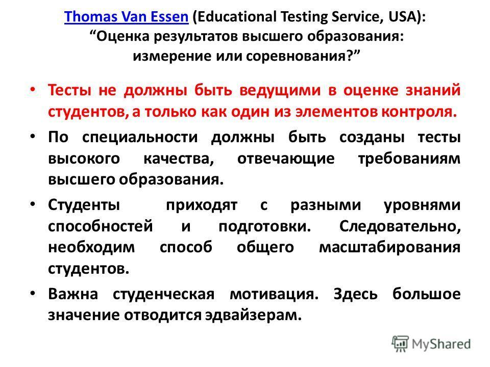 Thomas Van EssenThomas Van Essen (Educational Testing Service, USA): Оценка результатов высшего образования: измерение или соревнования? Тесты не должны быть ведущими в оценке знаний студентов, а только как один из элементов контроля. По специальност