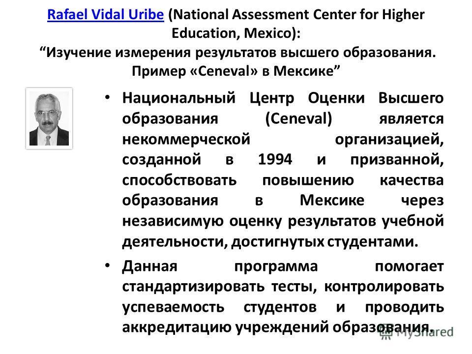Rafael Vidal UribeRafael Vidal Uribe (National Assessment Center for Higher Education, Mexico): Изучение измерения результатов высшего образования. Пример «Ceneval» в Мексике Национальный Центр Оценки Высшего образования (Ceneval) является некоммерче