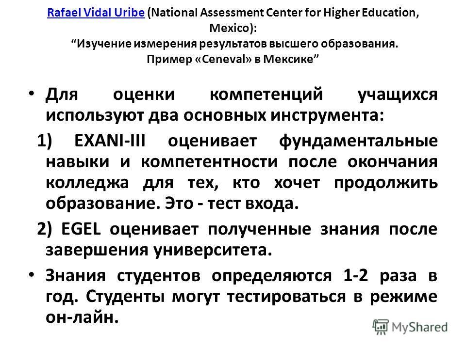 Rafael Vidal UribeRafael Vidal Uribe (National Assessment Center for Higher Education, Mexico): Изучение измерения результатов высшего образования. Пример «Ceneval» в Мексике Для оценки компетенций учащихся используют два основных инструмента: 1) EXA