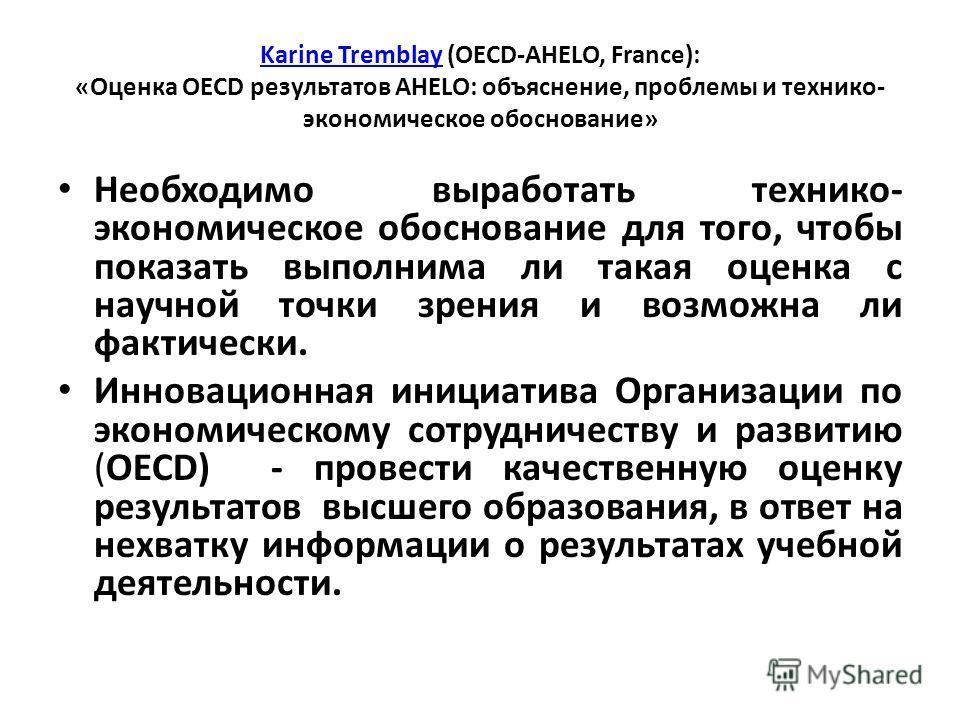 Karine TremblayKarine Tremblay (OECD-AHELO, France): «Оценка OECD результатов AHELO: объяснение, проблемы и технико- экономическое обоснование» Необходимо выработать технико- экономическое обоснование для того, чтобы показать выполнима ли такая оценк