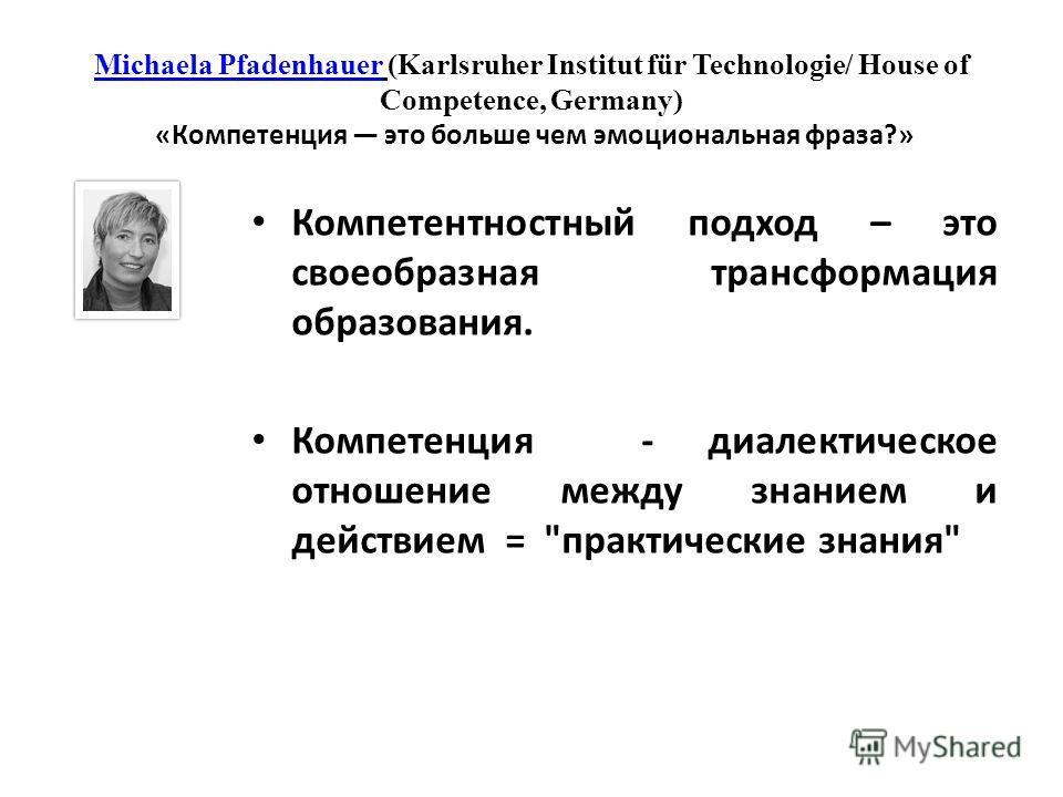 Michaela PfadenhauerMichaela Pfadenhauer (Karlsruher Institut für Technologie/ House of Competence, Germany) «Компетенция это больше чем эмоциональная фраза?» Компетентностный подход – это своеобразная трансформация образования. Компетенция - диалект