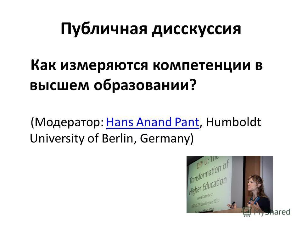 Публичная дисскуссия Как измеряются компетенции в высшем образовании? (Модератор: Hans Anand Pant, Humboldt University of Berlin, Germany)Hans Anand Pant