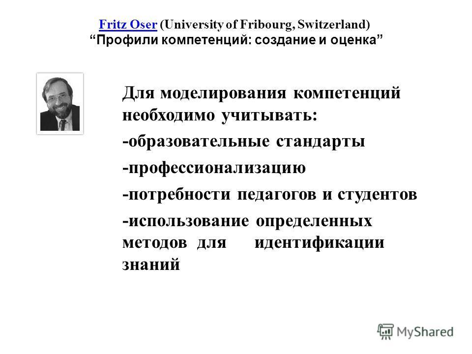 Fritz OserFritz Oser (University of Fribourg, Switzerland) Профили компетенций: создание и оценка Для моделирования компетенций необходимо учитывать: -образовательные стандарты -профессионализацию -потребности педагогов и студентов -использование опр