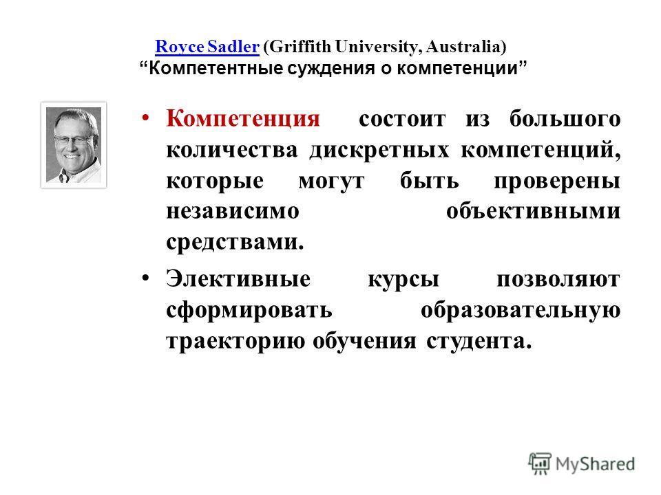 Royce SadlerRoyce Sadler (Griffith University, Australia) Компетентные суждения о компетенции Компетенция состоит из большого количества дискретных компетенций, которые могут быть проверены независимо объективными средствами. Элективные курсы позволя