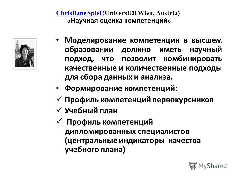 Christiane SpielChristiane Spiel (Universität Wien, Austria) «Научная оценка компетенций» Моделирование компетенции в высшем образовании должно иметь научный подход, что позволит комбинировать качественные и количественные подходы для сбора данных и