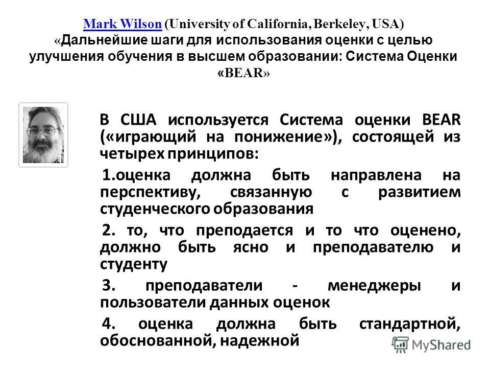 Mark WilsonMark Wilson (University of California, Berkeley, USA) « Дальнейшие шаги для использования оценки с целью улучшения обучения в высшем образовании: Система Оценки « BEAR» В США используется Система оценки BEAR («играющий на понижение»), сост