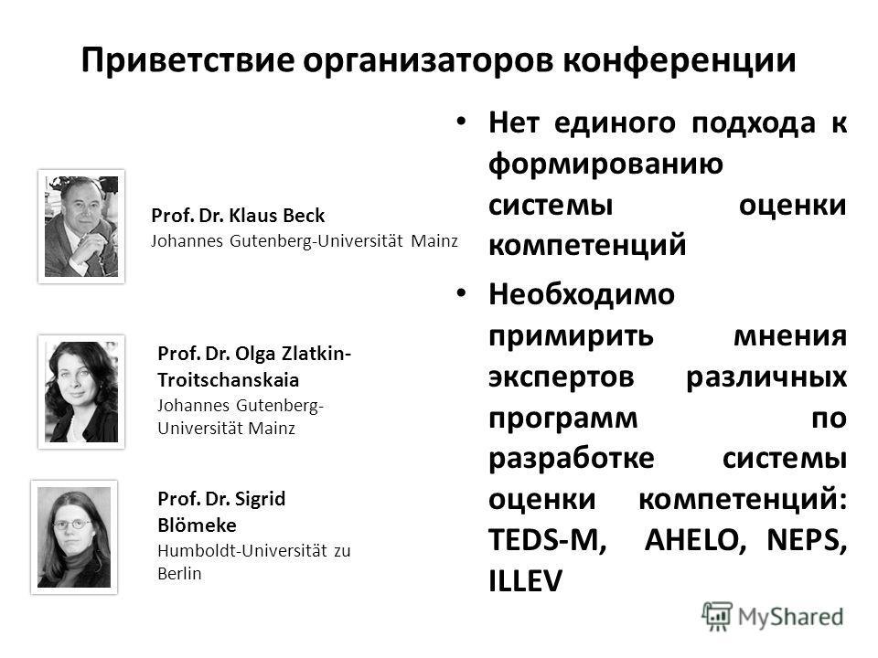 Приветствие организаторов конференции Нет единого подхода к формированию системы оценки компетенций Необходимо примирить мнения экспертов различных программ по разработке системы оценки компетенций: TEDS-M, AHELO, NEPS, ILLEV Prof. Dr. Sigrid Blömeke