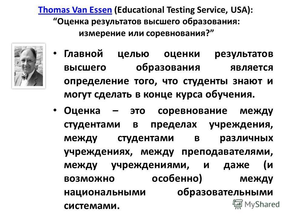 Thomas Van EssenThomas Van Essen (Educational Testing Service, USA): Оценка результатов высшего образования: измерение или соревнования? Главной целью оценки результатов высшего образования является определение того, что студенты знают и могут сделат