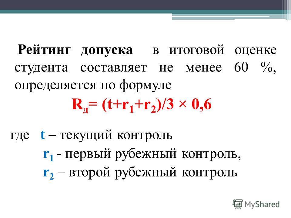 Рейтинг допуска в итоговой оценке студента составляет не менее 60 %, определяется по формуле R д = (t+r 1 +r 2 )/3 × 0,6 где t – текущий контроль r 1 - первый рубежный контроль, r 2 – второй рубежный контроль