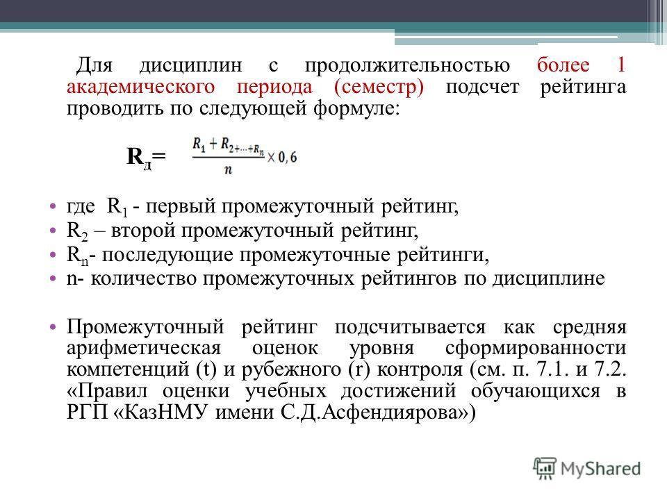 Для дисциплин с продолжительностью более 1 академического периода (семестр) подсчет рейтинга проводить по следующей формуле: R д = где R 1 - первый промежуточный рейтинг, R 2 – второй промежуточный рейтинг, R n - последующие промежуточные рейтинги, n