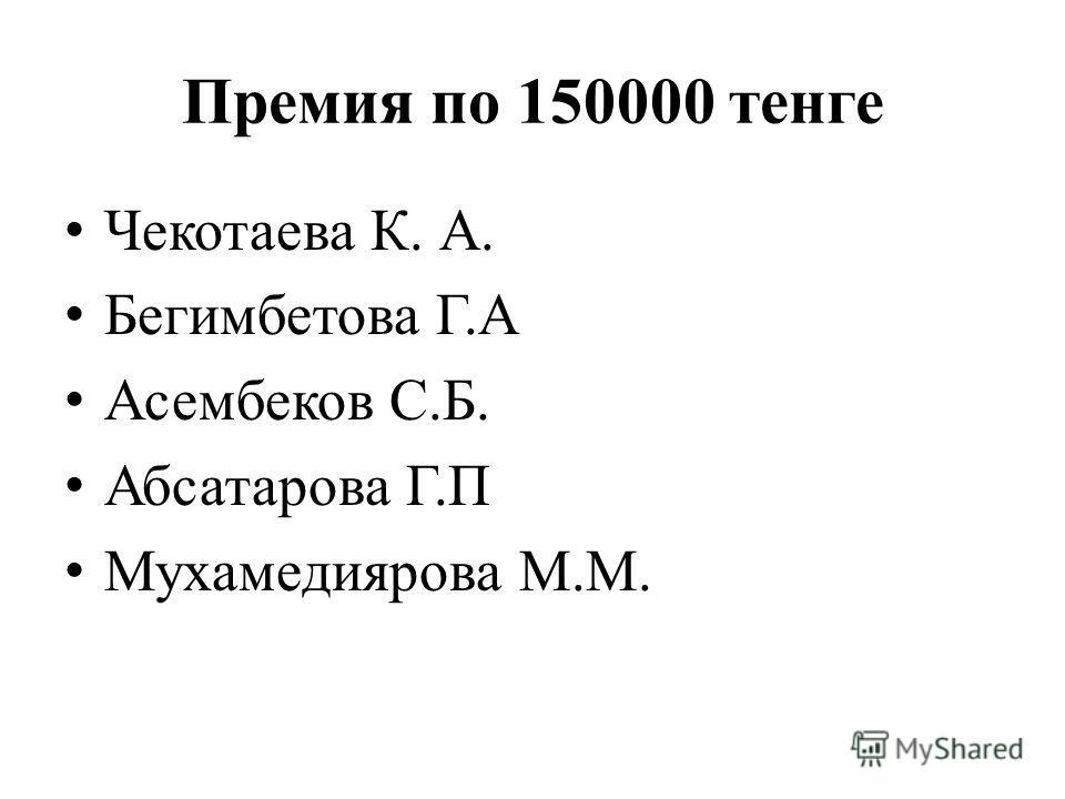 Премия по 150000 тенге Чекотаева К. А. Бегимбетова Г.А Асембеков С.Б. Абсатарова Г.П Мухамедиярова М.М.