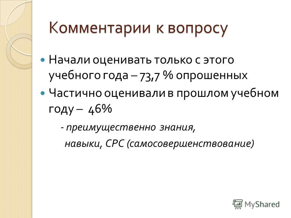 Комментарии к вопросу Начали оценивать только с этого учебного года – 73,7 % опрошенных Частично оценивали в прошлом учебном году – 46% - преимущественно знания, навыки, СРС ( самосовершенствование )