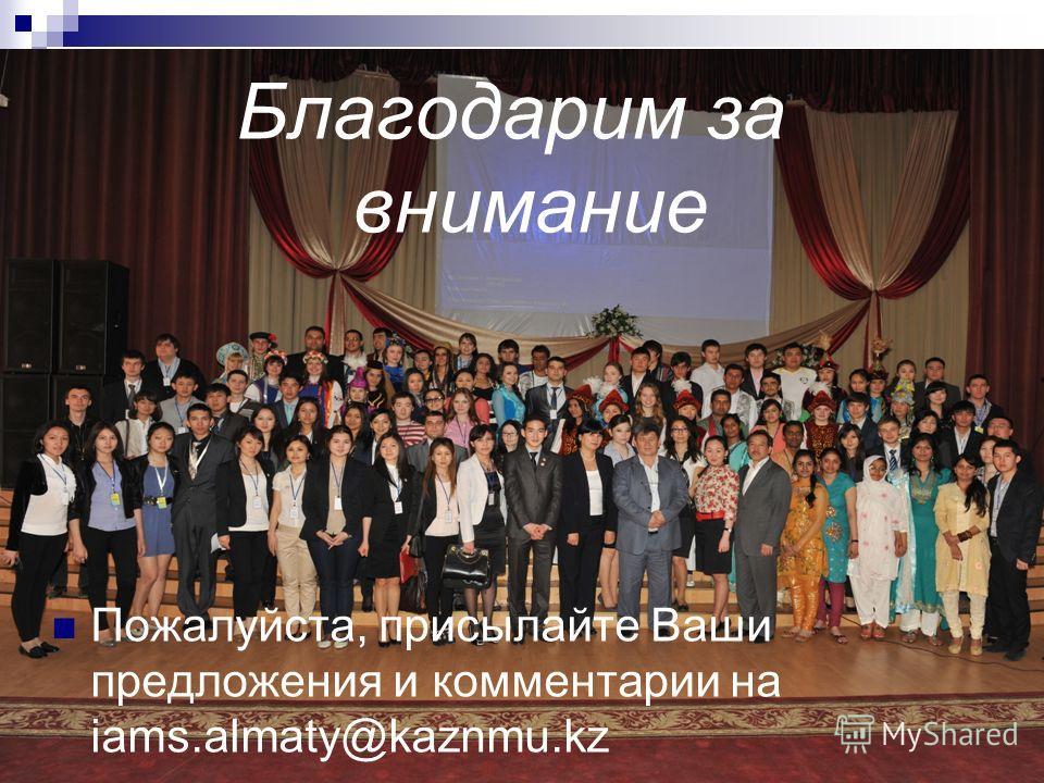 Благодарим за внимание Пожалуйста, присылайте Ваши предложения и комментарии на iams.almaty@kaznmu.kz