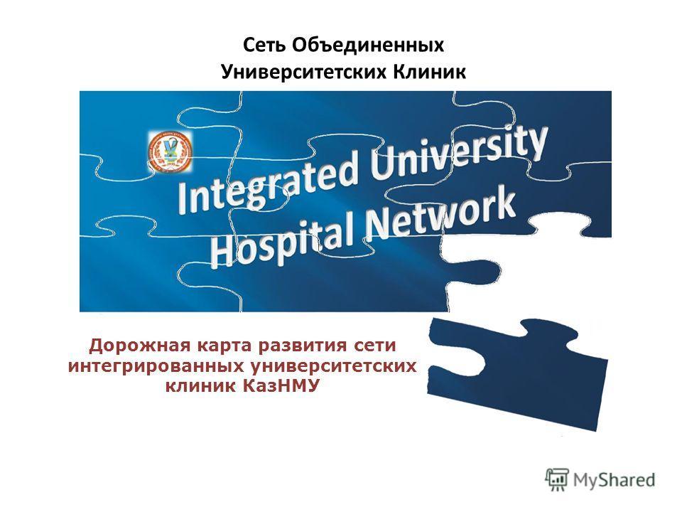 Дорожная карта развития сети интегрированных университетских клиник КазНМУ Сеть Объединенных Университетских Клиник
