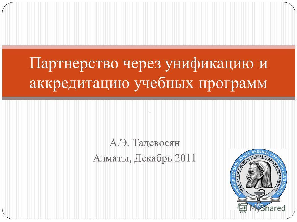 А.Э. Тадевосян Алматы, Декабрь 2011 Партнерство через унификацию и аккредитацию учебных программ